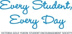 Every Student. Every Day.   VICTORIA GOLD YUKON STUDENT ENCOURAGEMENT SOCIETY